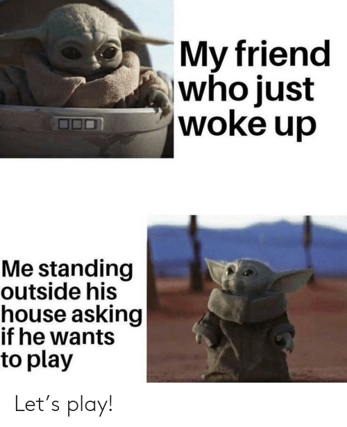 Friend Who: My friend  who just  woke up  Me standing  outside his  house asking  if he wants  to play Let's play!