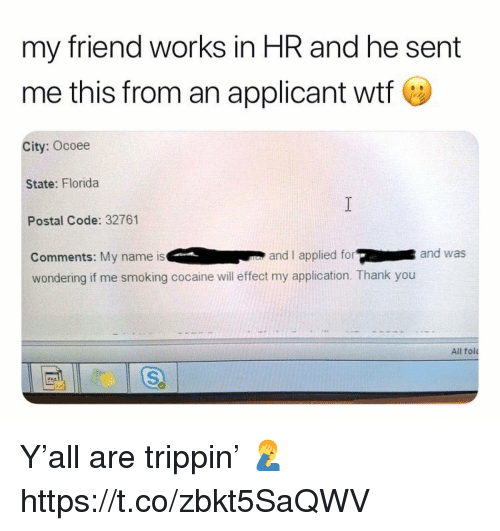 Smoking, Wtf, and Thank You: my friend works in HR and he sent  me this from an applicant wtf e  City: Ocoee  State: Florida  Postal Code: 32761  Comments: My name is and I applied forand was  wondering if me smoking cocaine will effect my application. Thank you  All fol Y'all are trippin' 🤦♂️ https://t.co/zbkt5SaQWV