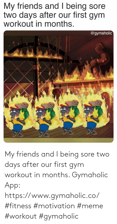 meme: My friends and I being sore two days after our first gym workout in months.  Gymaholic App: https://www.gymaholic.co/  #fitness #motivation #meme #workout #gymaholic