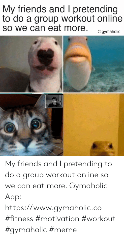 app: My friends and I pretending to do a group workout online so we can eat more.  Gymaholic App: https://www.gymaholic.co  #fitness #motivation #workout #gymaholic #meme
