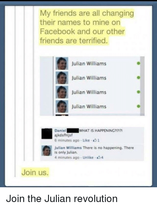 4 minutes: My friends are all changing  their names to mine on  Facebook and our other  friends are terrified.  Julian Williams  Julian Williams  Julian Williams  Julian Williams  Daniel  ajkdsfhijsf  6 minutes ago- Like 1  WHAT IS HAPPENING?  Julian Williams There is no happening. There  is only Julian  4 minutes ago - Unlike 4  Join us. Join the Julian revolution