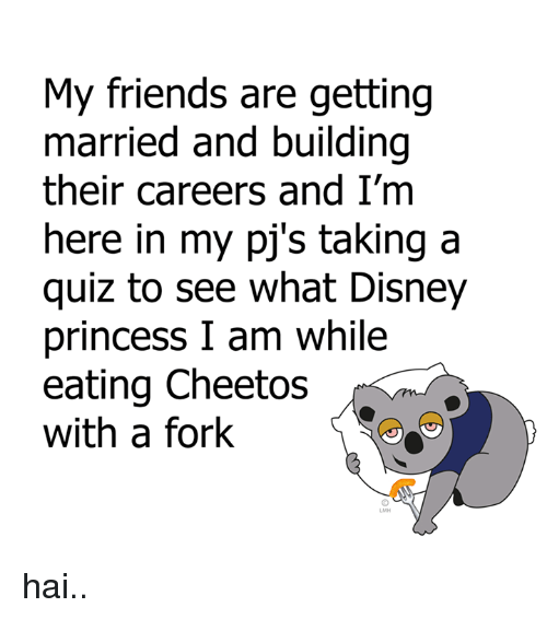 Cheetos, Dank, and Disney: My friends are getting  married and building  their careers and I'm  here in my pj's taking a  quiz to see what Disney  princess I am while  eating Cheetos  with a fork hai..