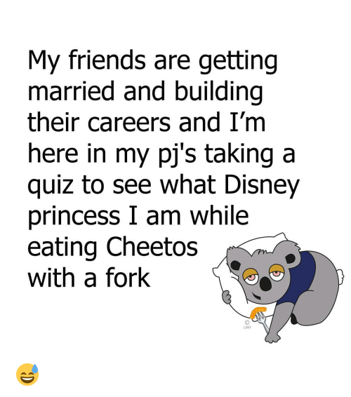 Cheetos, Disney, and Friends: My friends are getting  married and building  their careers and I'm  here in my pj's taking a  quiz to see what Disney  princess I am while  eating Cheetos  with a fork  LMH 😅