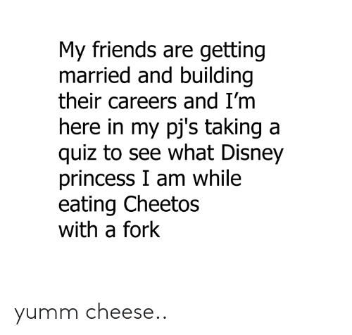 Cheetos: My friends are getting  married and building  their careers and I'm  ere in my pj's taking a  quiz to see what Disney  princess I am while  eating Cheetos  with a fork yumm cheese..