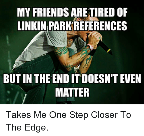 but in the end it doesnt even matter: MY FRIENDS ARE TIRED OF  LINKIN PARK REFERENCES  BUT IN THE END IT DOESN'T EVEN  MATTER <p>Takes Me One Step Closer To The Edge.</p>