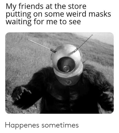 Happenes: My friends at the store  putting on some weird masks  waiting for me to see Happenes sometimes