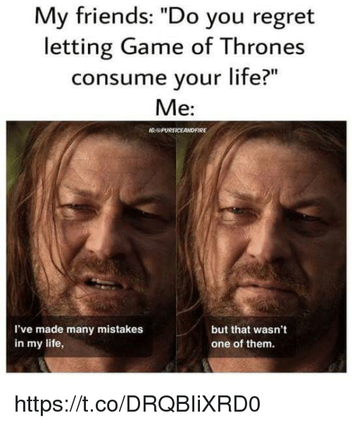 "Regret: My friends: ""Do you regret  letting Game of Thrones  consume your life?  Me:  PUREICEANDFIRE  but that wasn't  I've made many mistakes  in my life,  one of them. https://t.co/DRQBIiXRD0"
