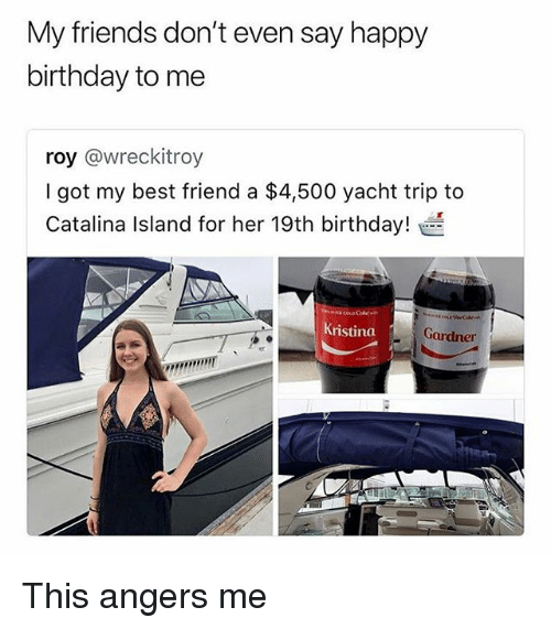 catalina: My friends don't even say happy  birthday to me  roy @wreckitroy  I got my best friend a $4,500 yacht trip to  Catalina Island for her 19th birthday!  Kristina  Gardner This angers me