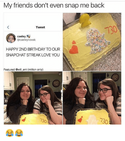Birthday, Friends, and Love: My friends don't even snap me back  Tweet  caeley  M  HAPPY 2ND BIRTHDAY TO OUR  SNAPCHAT STREAK LOVE YOU  Featured @will ent (million only)  730 😂😂