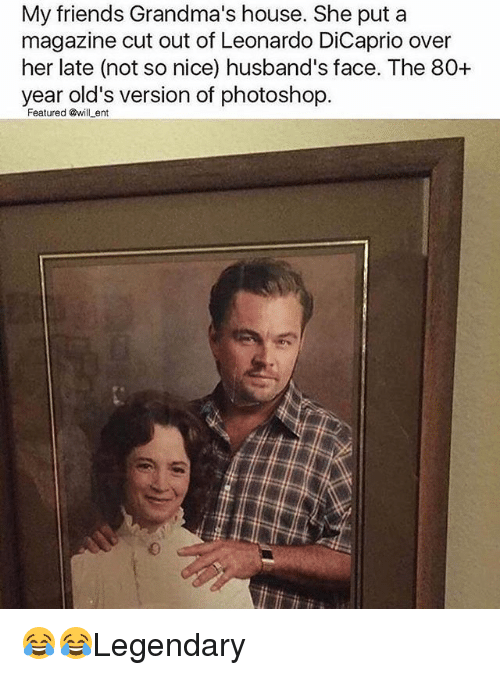 Friends, Leonardo DiCaprio, and Memes: My friends Grandma's house. She put a  magazine cut out of Leonardo DiCaprio over  her late (not so nice) husband's face. The 80+  year old's version of photoshop.  Featured @will ent 😂😂Legendary