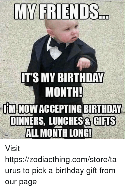 Birthday Month: MY FRIENDS  ITS MY BIRTHDAY  MONTH!  IMINOWACCEPTINGBIRTHDAY  DINNERS, LUNCHES& GIFTS  ALL MONTH LONG! Visit https://zodiacthing.com/store/taurus to pick a birthday gift from our page