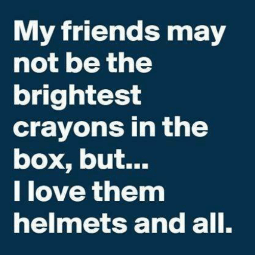Boxing, Dank, and Friends: My friends may  not be the  brightest  crayons in the  box, but...  love them  helmets and all.