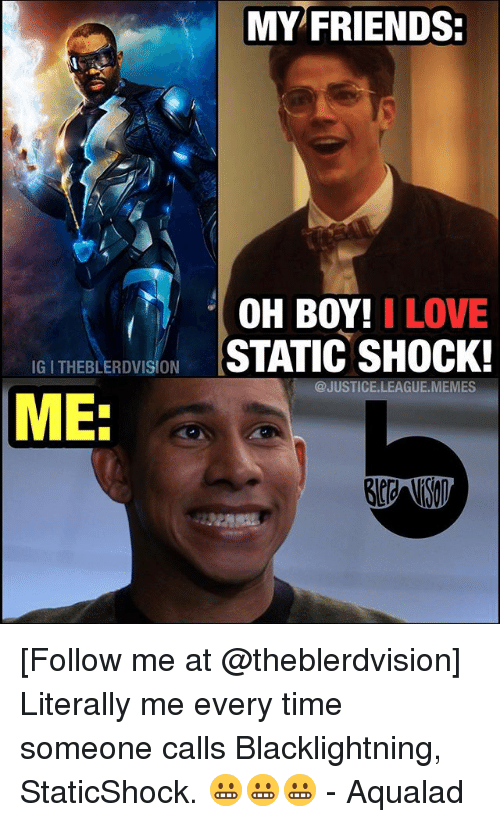statics: MY FRIENDS:  OH BOY! I LOVE  IGITHEBLERDVISION  STATIC SHOCK!  @JUSTICE LEAGU  MEMES  ME. [Follow me at @theblerdvision] Literally me every time someone calls Blacklightning, StaticShock. 😬😬😬 - Aqualad