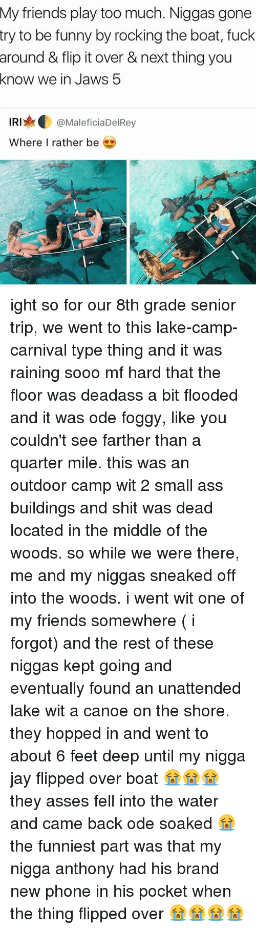 Memes, My Nigga, and Iris: My friends play too much. Niggas gone  try to be funny by rocking the boat, fuck  around & flip it over & next thing you  know we in Jaws 5  IRI MaleficiaDelRey  Where I rather be ight so for our 8th grade senior trip, we went to this lake-camp-carnival type thing and it was raining sooo mf hard that the floor was deadass a bit flooded and it was ode foggy, like you couldn't see farther than a quarter mile. this was an outdoor camp wit 2 small ass buildings and shit was dead located in the middle of the woods. so while we were there, me and my niggas sneaked off into the woods. i went wit one of my friends somewhere ( i forgot) and the rest of these niggas kept going and eventually found an unattended lake wit a canoe on the shore. they hopped in and went to about 6 feet deep until my nigga jay flipped over boat 😭😭😭 they asses fell into the water and came back ode soaked 😭 the funniest part was that my nigga anthony had his brand new phone in his pocket when the thing flipped over 😭😭😭😭