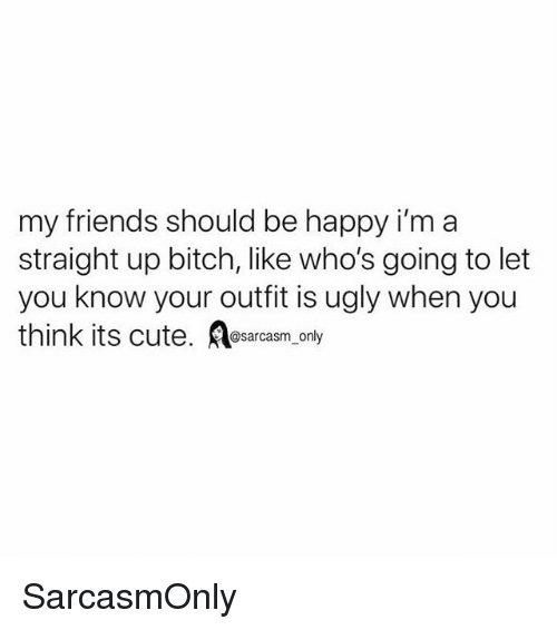 Bitch, Cute, and Friends: my friends should be happy i'm a  straight up bitch, like who's going to let  you know your outfit is ugly when you  think its cute. Asarcasm only SarcasmOnly