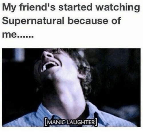 watch supernatural: My friend's started watching  Supernatural because of  me  N MANIC LAUGHTER