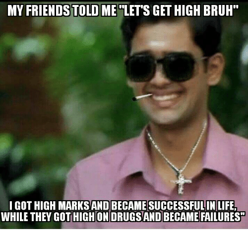 """lets get high: MY FRIENDS TOLD ME  LETS GET HIGH BRUH""""  I GOT HIGH MARKSANDBECAMESUCCESSFULIN LIFE,  WHILE THEY GOT HIGH ONDRUGSAND BECAME FAILURESH"""