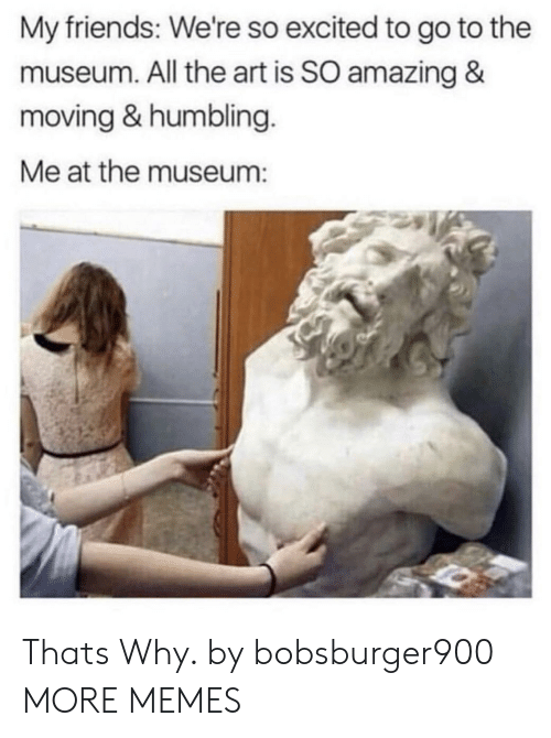 humbling: My friends: We're so excited to go to the  museum. All the art is SO amazing &  moving & humbling.  Me at the museum: Thats Why. by bobsburger900 MORE MEMES