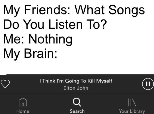 Elton: My Friends: What Songs  Do You Listen To?  Me: Nothing  My Brain  I Think I'm Going To Kill Myself  Elton John  IIN  Your Library  Home  Search