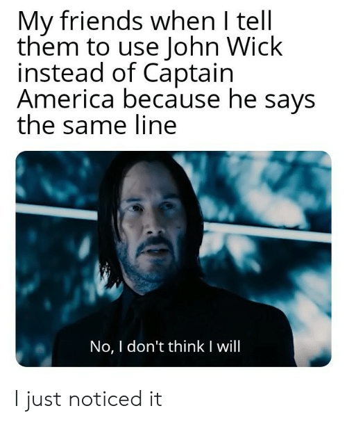 Captain America: My friends when I tell  them to use John Wick  instead of Captain  America because he says  the same line  No, I don't thinkI will I just noticed it