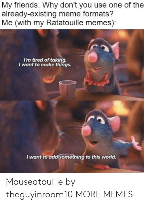 Ratatouille: My friends: Why don't you use one of the  already-existing meme formats?  Me (with my Ratatouille memes):  I'm tired of taking  I want to make things.  I want to add something to this world. Mouseatouille by theguyinroom10 MORE MEMES