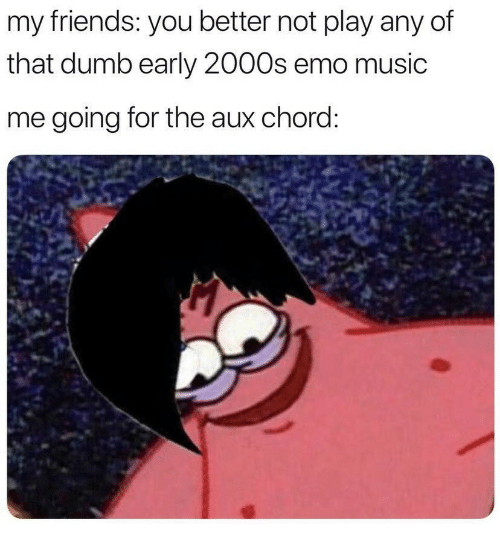 Dumb, Emo, and Friends: my friends: you better not play any of  that dumb early 2000s emo music  me going for the aux chord