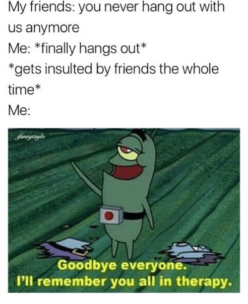 Friends, Time, and Never: My friends: you never hang out with  us anymore  Me: *finally hangs out*  *gets insulted by friends the whole  time*  Me:  Goodbye everyone  I'll remember you all in therapy.