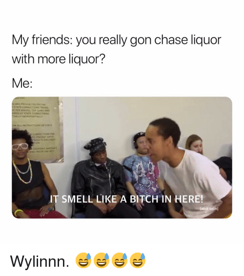 Bitch, Friends, and Smell: My friends: you really gon chase liquor  with more liquor?  Me:  COREECTI  IT SMELL LIKE A BITCH IN HERE!  (adull swlm Wylinnn. 😅😅😅😅