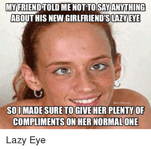 Lazy, Girlfriend, and Dank Memes: MY FRIENDTOLD MENOTTO SAYANYTHING  ABOUT HIS NEW GIRLFRIEND SLAZYEYE  quure Hilaritu  SO IMADESURE TO GIVE HER PLENTY OF  COMPLIMENTS ON HER NORMALONE Lazy Eye