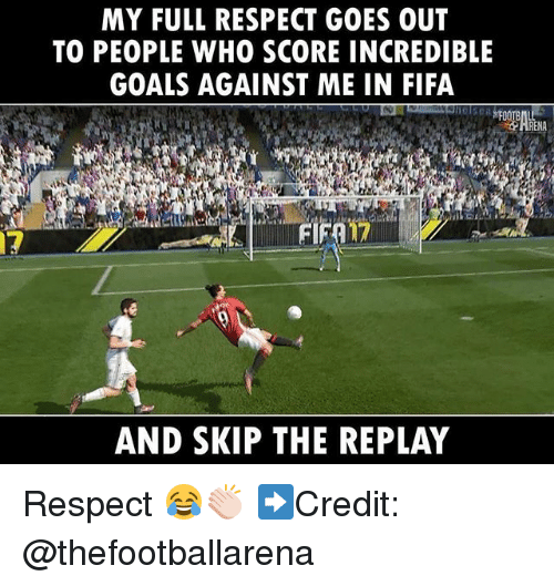 Fifa, Goals, and Memes: MY FULL RESPECT GOES OUT  TO PEOPLE WHO SCORE INCREDIBLE  GOALS AGAINST ME IN FIFA  RENA  17  17  AND SKIP THE REPLAY Respect 😂👏🏻 ➡️Credit: @thefootballarena