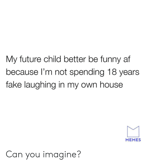 Funny Af: My future child better be funny af  because l'm not spending 18 years  fake laughing in my own house  MEMES Can you imagine?