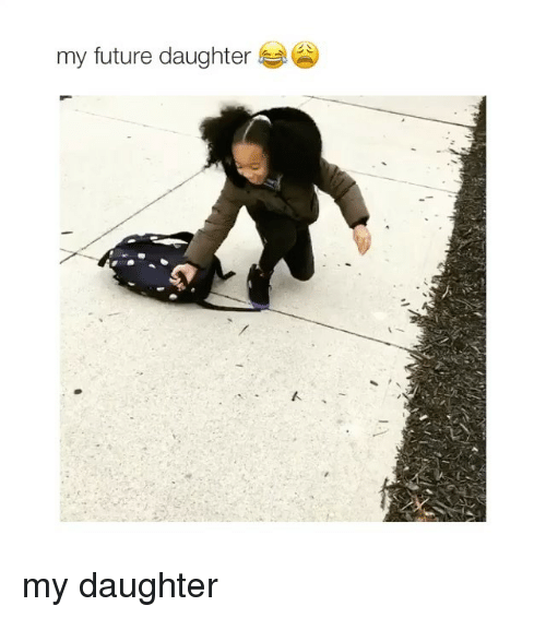 Girl Memes, Daughter, and Futures: my future daughter my daughter