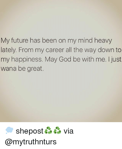 Memes, My Career, and 🤖: My future has been on my mind heavy  lately. From my career all the way down to  my happiness. May God be with me. I just  wana be great. 💭 shepost♻♻ via @mytruthnturs