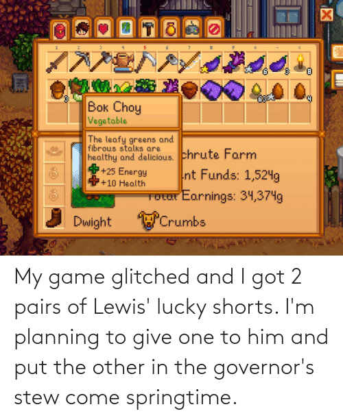 Springtime: My game glitched and I got 2 pairs of Lewis' lucky shorts. I'm planning to give one to him and put the other in the governor's stew come springtime.