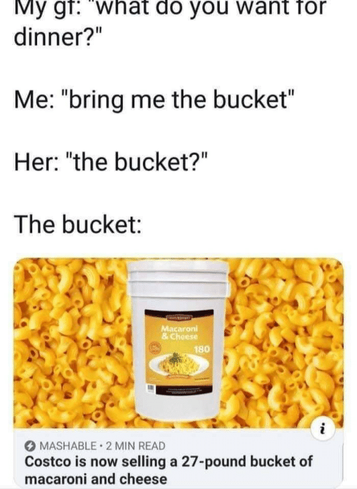 "Costco: My gf: ""what do you want for  dinner?""  Me: ""bring me the bucket  Her: ""the bucket?""  The bucket:  Macaroni  & Cheese  180  MASHABLE 2 MIN READ  Costco is now selling a 27-pound bucket of  macaroni and cheese"