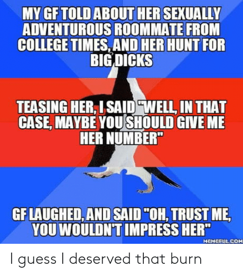 "teasing: MY GFTOLD ABOUT HER SEXUALLY  ADVENTUROUS ROOMMATE FROM  COLLEGE TIMES, AND HER HUNT FOR  BIG DICKS  TEASING HER, ISAID ""WELL, IN THAT  CASE, MAYBE YOUSHOULD GIVE MIE  HER NUMBER  GF LAUGHED, AND SAID""OH, TRUST ME  YOU WOULDN'T IMPRESS HER""  MEMEFUE COM I guess I deserved that burn"