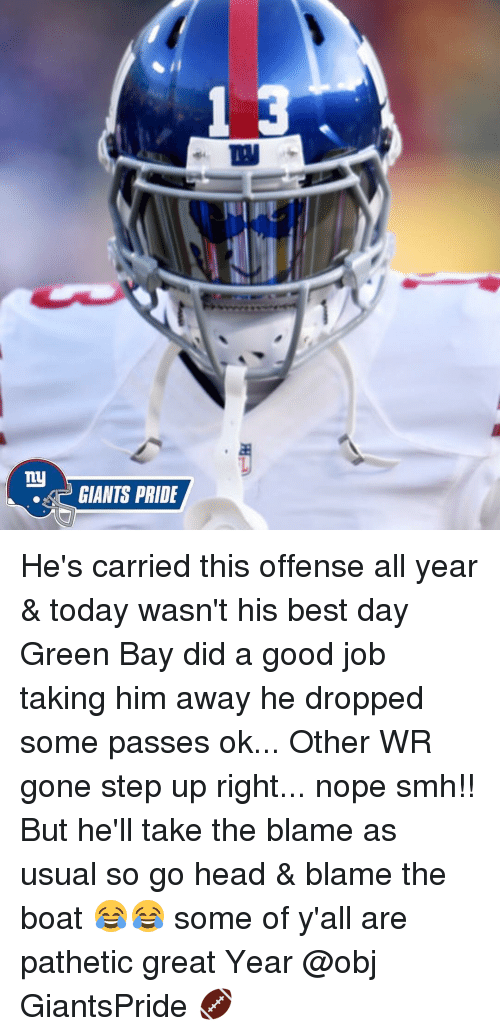 Memes, Giant, and Giants: my  GIANTS PRIDE He's carried this offense all year & today wasn't his best day Green Bay did a good job taking him away he dropped some passes ok... Other WR gone step up right... nope smh!! But he'll take the blame as usual so go head & blame the boat 😂😂 some of y'all are pathetic great Year @obj GiantsPride 🏈