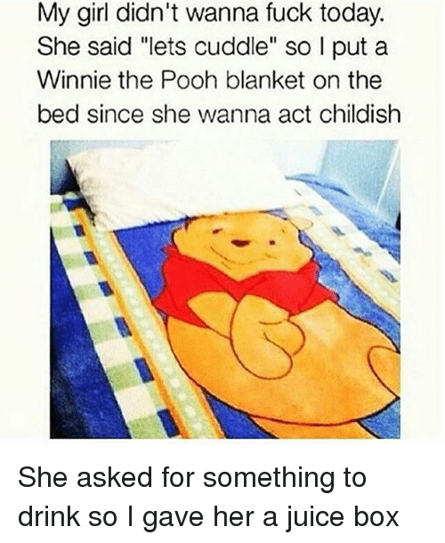 "Boxing, Drinking, and Fucking: My girl didn't wanna fuck today.  She said ""lets cuddle"" so l put a  Winnie the Pooh blanket on the  bed since she wanna act childish She asked for something to drink so I gave her a juice box"
