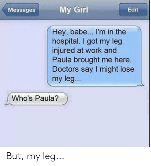 My Leg: My Girl  Edit  Messages  Hey, babe... I'm in the  hospital. I got my leg  injured at work and  Paula brought me here.  Doctors say I might lose  my leg...  Who's Paula? But, my leg...