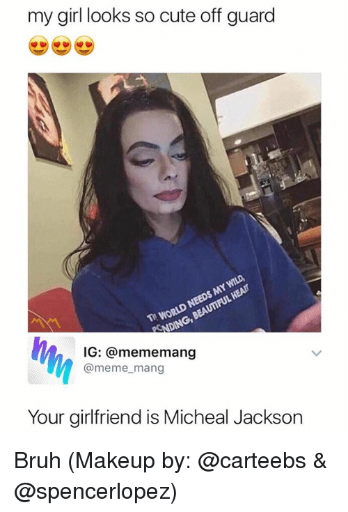 Beautiful, Bruh, and Cute: my girl looks so cute off guard  T WORLD NEEDS MY WILD,  NDING, BEAUTIFUL HEAIT  IG: @mememang  @meme_mang  Your girlfriend is Micheal Jackson Bruh (Makeup by: @carteebs & @spencerlopez)