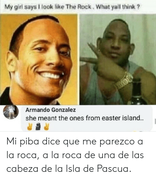 Cabeza: My girl says look like The Rock. What yall think ?  Armando Gonzalez  she meant the ones from easter island. Mi piba dice que me parezco a la roca, a la roca de una de las cabeza de la Isla de Pascua.