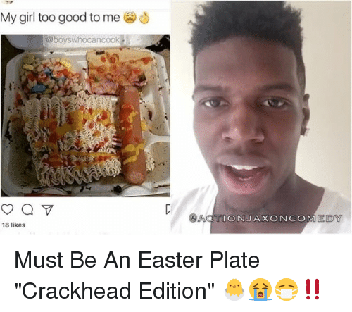 "Crackhead, Easter, and Memes: My girl too good to me  OCanCOO  18 likes  ACTION JAX ON COM EDY Must Be An Easter Plate ""Crackhead Edition"" 🐣😭😷‼️"