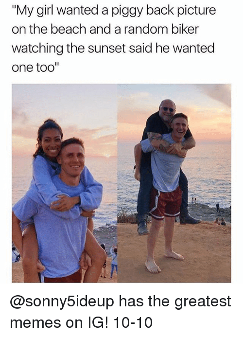 "Funny, Meme, and Memes: ""My girl wanted a piggy back picture  on the beach and a random biker  watching the sunset said he wanted  one too"" @sonny5ideup has the greatest memes on IG! 10-10"