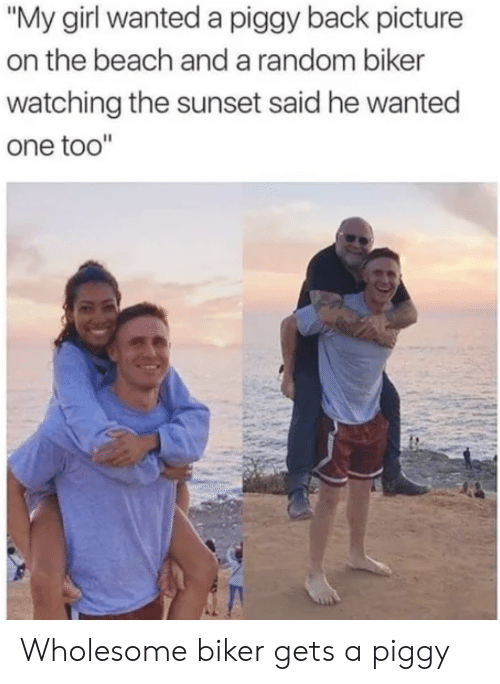 "anda: ""My girl wanted a piggy back picture  on the beach anda random biker  watching the sunset said he wanted  one too"" Wholesome biker gets a piggy"