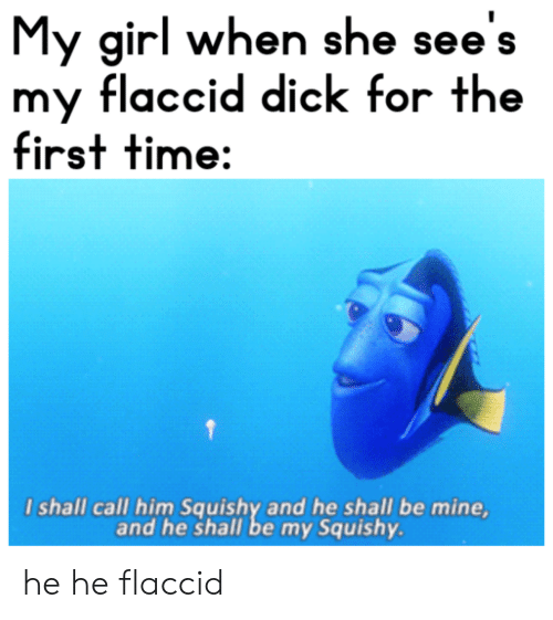 My Squishy: My girl when she see's  my flaccid dick for the  first time:  I shall call him Squishy and he shall be mine,  and he shall be my Squishy he he flaccid