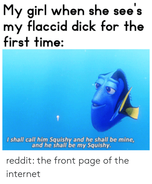 My Squishy: My girl when she see's  my flaccid dick for the  first time:  I shall call him Squishy and he shall be mine,  and he shall be my Squishy. reddit: the front page of the internet