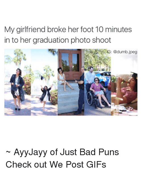 Bad Puns: My girlfriend broke her foot 10 minutes  in to her graduation photo shoot ~ AyyJayy of Just Bad Puns  Check out We Post GIFs