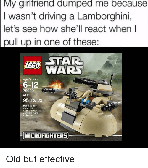 Lamborghini: My girlfriend dumped me because  I wasn't driving a Lamborghini,  let's see how she'll react when l  pull up in one of these:  CTAR  LEGO WARS  6-12  95 pcs/pzs  Ages/edades  75029  AAT  Building Toy  Jouet de  Construction  Juguete para  Construir  MİCROFİGHTERS) Old but effective