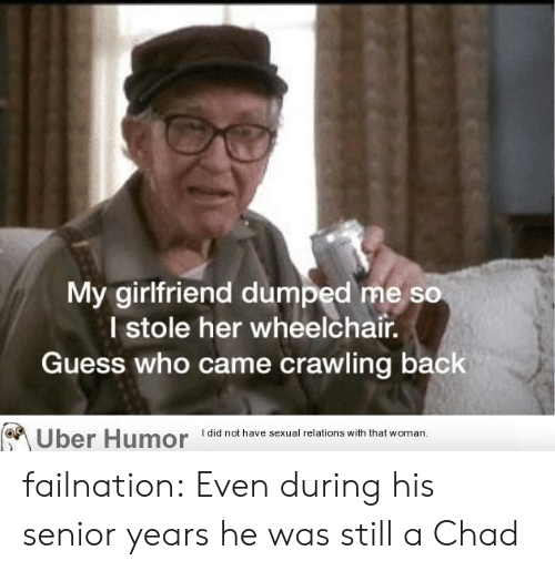 crawling: My girlfriend dumped me so  I stole her wheelchair.  Guess who came crawling back  I did not have sexual relations with that woman  Uber Humor failnation:  Even during his senior years he was still a Chad
