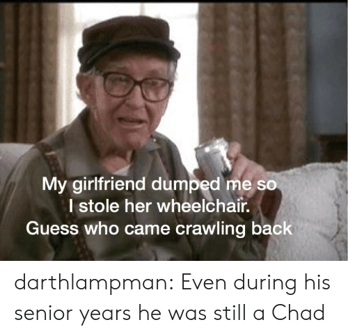 crawling: My girlfriend dumped me so  I stole her wheelchair.  Guess who came crawling back darthlampman:  Even during his senior years he was still a Chad
